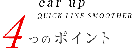 ear up QUICK LINE SMOOTHER 4つのポイント